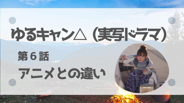 ゆるキャン△実写ドラマネタバレあらすじ6話!アニメとの違いは ...